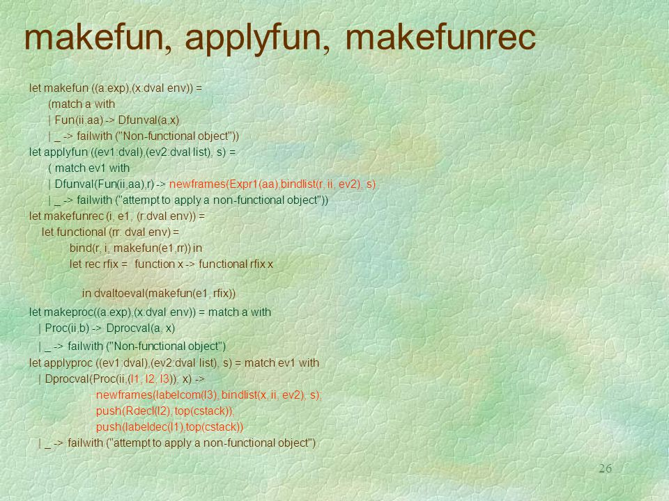 26 makefun, applyfun, makefunrec let makefun ((a:exp),(x:dval env)) = (match a with |Fun(ii,aa) -> Dfunval(a,x) |_ -> failwith ( Non-functional object )) let applyfun ((ev1:dval),(ev2:dval list), s) = ( match ev1 with | Dfunval(Fun(ii,aa),r) -> newframes(Expr1(aa),bindlist(r, ii, ev2), s) | _ -> failwith ( attempt to apply a non-functional object )) let makefunrec (i, e1, (r:dval env)) = let functional (rr: dval env) = bind(r, i, makefun(e1,rr)) in let rec rfix = function x -> functional rfix x in dvaltoeval(makefun(e1, rfix)) let makeproc((a:exp),(x:dval env)) = match a with | Proc(ii,b) -> Dprocval(a, x) | _ -> failwith ( Non-functional object ) let applyproc ((ev1:dval),(ev2:dval list), s) = match ev1 with | Dprocval(Proc(ii,(l1, l2, l3)), x) -> newframes(labelcom(l3), bindlist(x, ii, ev2), s); push(Rdecl(l2), top(cstack)); push(labeldec(l1),top(cstack)) | _ -> failwith ( attempt to apply a non-functional object )