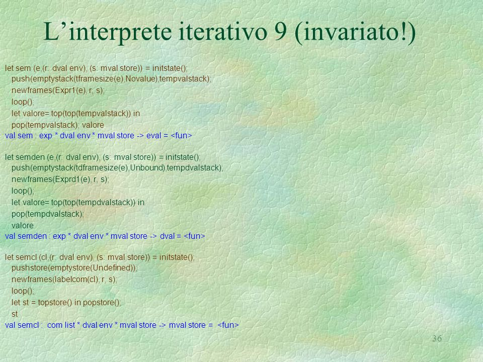 36 L'interprete iterativo 9 (invariato!) let sem (e,(r: dval env), (s: mval store)) = initstate(); push(emptystack(tframesize(e),Novalue),tempvalstack); newframes(Expr1(e), r, s); loop(); let valore= top(top(tempvalstack)) in pop(tempvalstack); valore val sem : exp * dval env * mval store -> eval = let semden (e,(r: dval env), (s: mval store)) = initstate(); push(emptystack(tdframesize(e),Unbound),tempdvalstack); newframes(Exprd1(e), r, s); loop(); let valore= top(top(tempdvalstack)) in pop(tempdvalstack); valore val semden : exp * dval env * mval store -> dval = let semcl (cl,(r: dval env), (s: mval store)) = initstate(); pushstore(emptystore(Undefined)); newframes(labelcom(cl), r, s); loop(); let st = topstore() in popstore(); st val semcl : com list * dval env * mval store -> mval store =