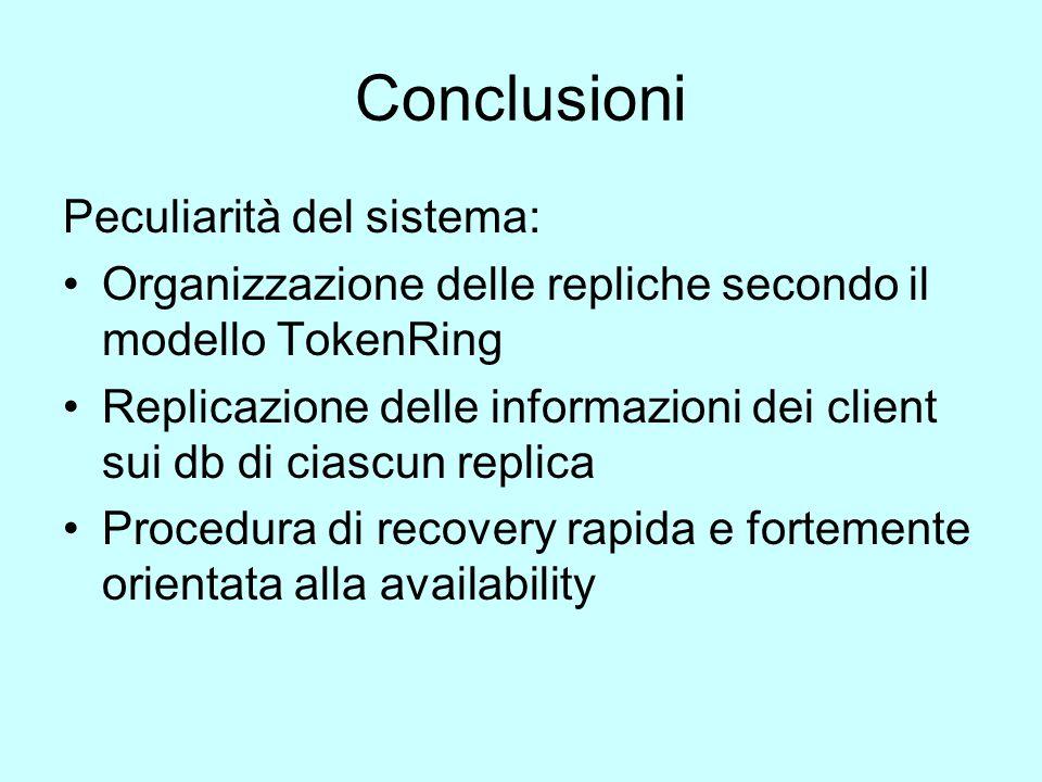 Conclusioni Peculiarità del sistema: Organizzazione delle repliche secondo il modello TokenRing Replicazione delle informazioni dei client sui db di ciascun replica Procedura di recovery rapida e fortemente orientata alla availability