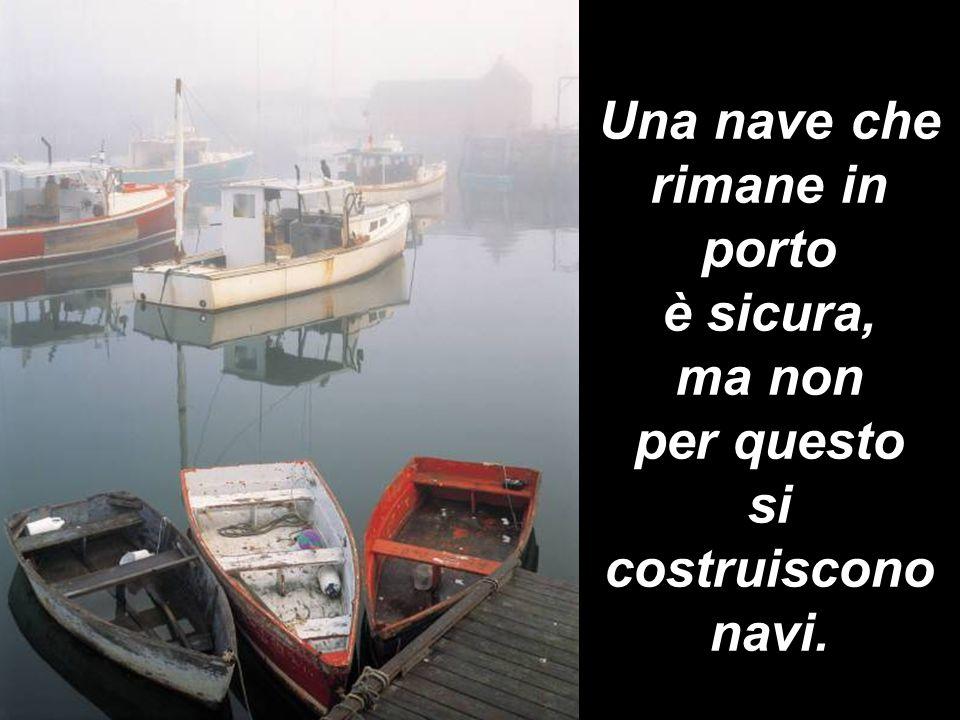 Una nave che rimane in porto è sicura, ma non per questo si costruiscono navi.