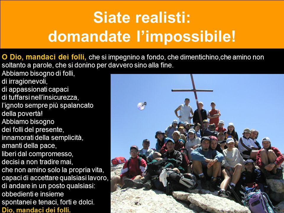 Siate realisti: domandate l'impossibile! O Dio, mandaci dei folli, che si impegnino a fondo, che dimentichino,che amino non soltanto a parole, che si
