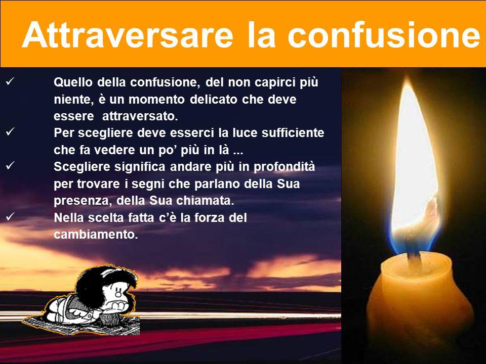 Quello della confusione, del non capirci più niente, è un momento delicato che deve essereattraversato. Per scegliere deve esserci la luce sufficiente