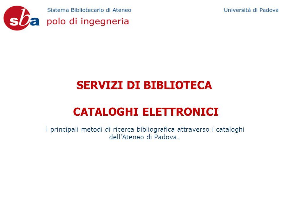 SERVIZI DI BIBLIOTECA CATALOGHI ELETTRONICI i principali metodi di ricerca bibliografica attraverso i cataloghi dell Ateneo di Padova.