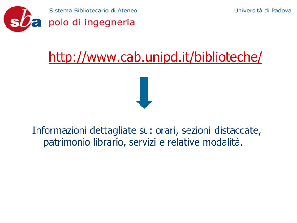 http://www.cab.unipd.it/biblioteche/ Informazioni dettagliate su: orari, sezioni distaccate, patrimonio librario, servizi e relative modalità.
