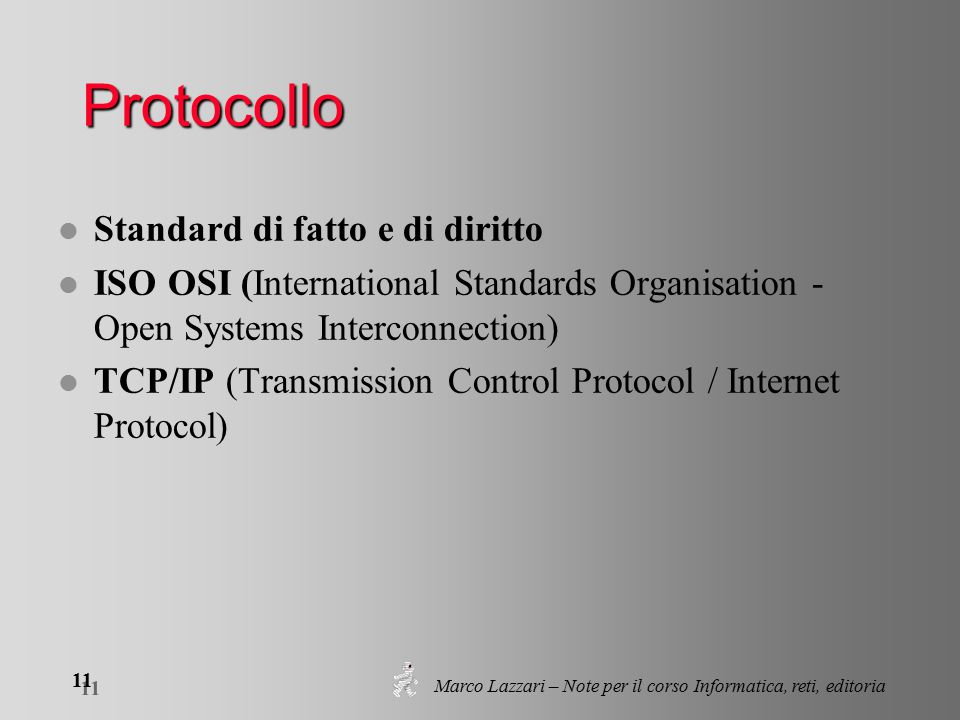 Marco Lazzari – Note per il corso Informatica, reti, editoria 11 Protocollo l Standard di fatto e di diritto l ISO OSI (International Standards Organisation - Open Systems Interconnection) l TCP/IP (Transmission Control Protocol / Internet Protocol)