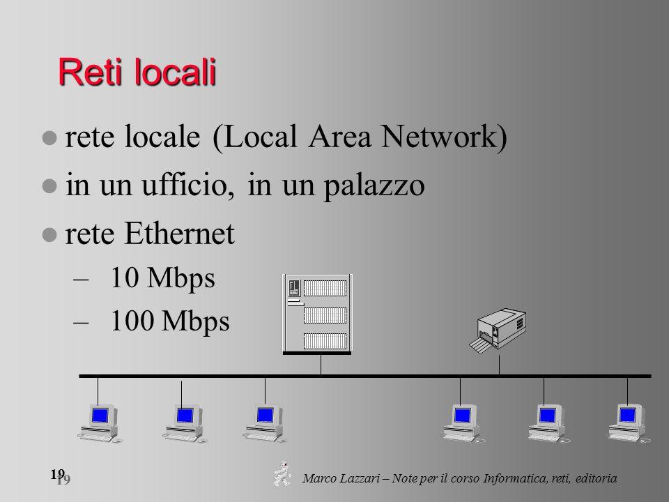 Marco Lazzari – Note per il corso Informatica, reti, editoria 19 Reti locali l rete locale (Local Area Network) l in un ufficio, in un palazzo l rete Ethernet – 10 Mbps – 100 Mbps