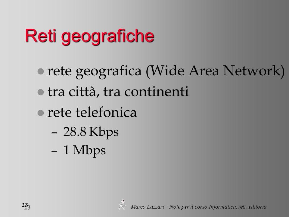 Marco Lazzari – Note per il corso Informatica, reti, editoria 23 Reti geografiche l rete geografica (Wide Area Network) l tra città, tra continenti l rete telefonica – 28.8 Kbps – 1 Mbps