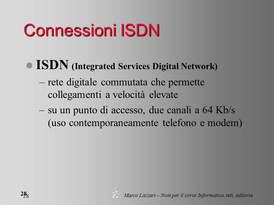 Marco Lazzari – Note per il corso Informatica, reti, editoria 28 Connessioni ISDN l ISDN (Integrated Services Digital Network) –rete digitale commutata che permette collegamenti a velocità elevate –su un punto di accesso, due canali a 64 Kb/s (uso contemporaneamente telefono e modem)