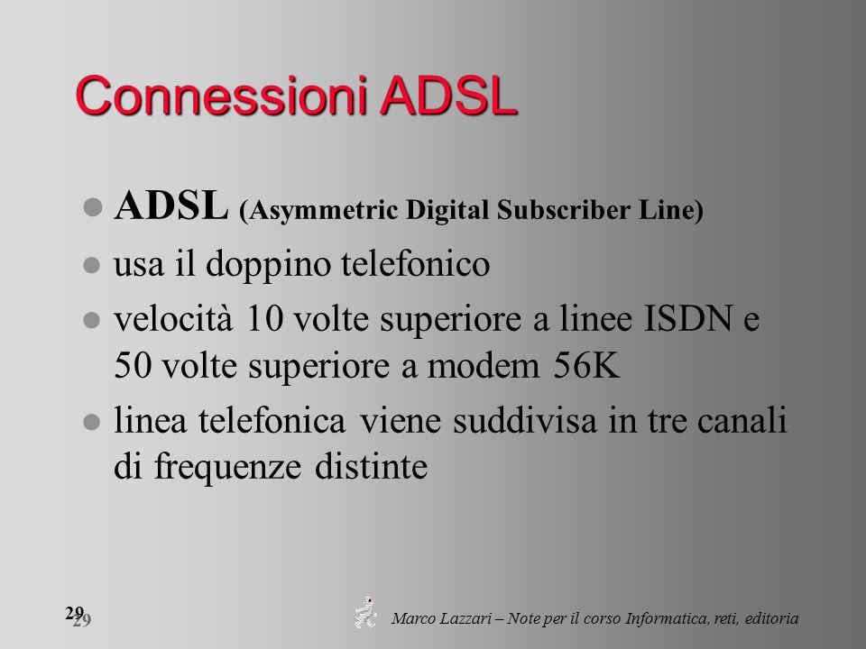Marco Lazzari – Note per il corso Informatica, reti, editoria 29 Connessioni ADSL l ADSL (Asymmetric Digital Subscriber Line) l usa il doppino telefonico l velocità 10 volte superiore a linee ISDN e 50 volte superiore a modem 56K l linea telefonica viene suddivisa in tre canali di frequenze distinte