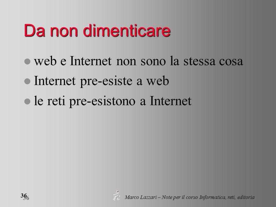 Marco Lazzari – Note per il corso Informatica, reti, editoria 36 Da non dimenticare l web e Internet non sono la stessa cosa l Internet pre-esiste a web l le reti pre-esistono a Internet