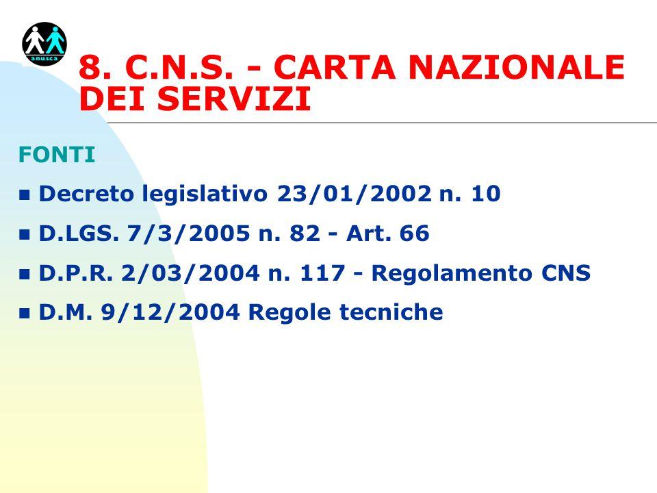 8. C.N.S. - CARTA NAZIONALE DEI SERVIZI FONTI n Decreto legislativo 23/01/2002 n. 10 n D.LGS. 7/3/2005 n. 82 - Art. 66 n D.P.R. 2/03/2004 n. 117 - Reg