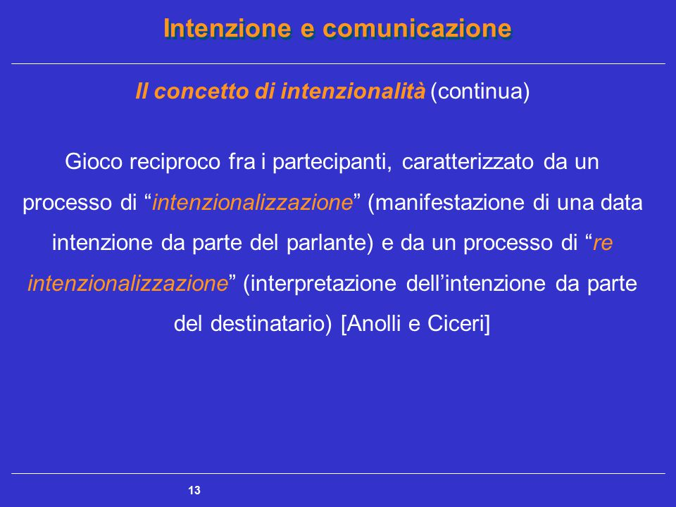 """Intenzione e comunicazione 13 Il concetto di intenzionalità (continua) Gioco reciproco fra i partecipanti, caratterizzato da un processo di """"intenzion"""