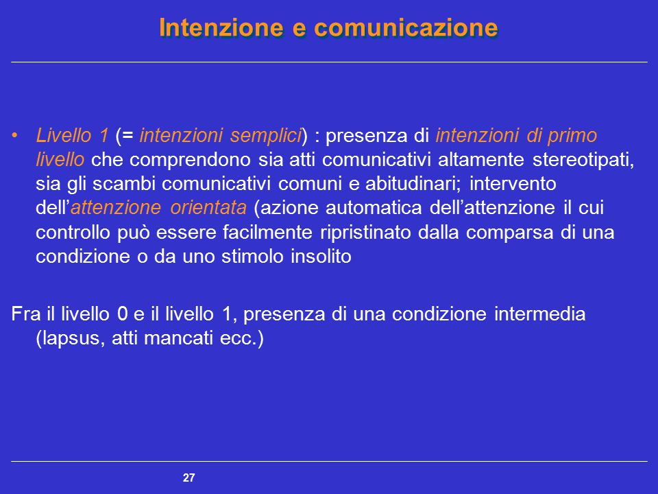 Intenzione e comunicazione 28 Livello 2 (= meta-intenzione): comparsa di una intenzione di secondo livello, in quanto il soggetto ha la consapevolezza di comunicare comunicando (battuta di spirito, frase ironica ecc.)  in questo ambito rientrano anche gli atti comunicativi regolati da una pluralità di intenzioni (comunicazione menzognera o indiretta), per i quali l'intenzione comunicativa implica una riflessione sull'atto comunicativo stesso  intervento dell'attenzione focalizzata assidua (concentrazione continua delle risorse attentive sul compito da eseguire)