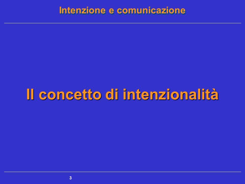 Intenzione e comunicazione 4 Il concetto di intenzionalità Atteggiamento intenzionale = predisposizione naturale a interpretare l'azione di qualsiasi entità come se fosse pianificata in modo consapevole e come se fosse dotata di un'intenzione, regolata da un sistema di credenze, desideri e scopi (Dennett) Premesse per creare prevedibilità nel corso delle interazioni, in quanto siamo addestrati a prevedere le intenzioni degli altri e ad anticipare le loro azioni costante confronto fra le condotte e le intenzioni degli altri da un lato e le nostre aspettative e credenze nei loro riguardi dall'altro