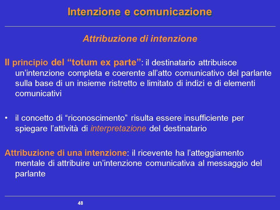 """Intenzione e comunicazione 48 Attribuzione di intenzione Il principio del """"totum ex parte"""" : il destinatario attribuisce un'intenzione completa e coer"""