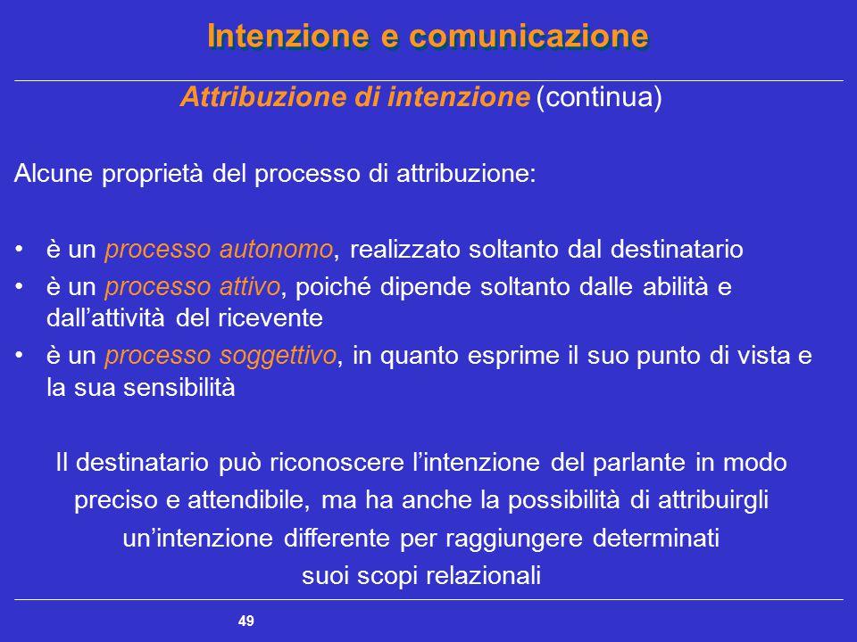 Intenzione e comunicazione 49 Attribuzione di intenzione (continua) Alcune proprietà del processo di attribuzione: è un processo autonomo, realizzato