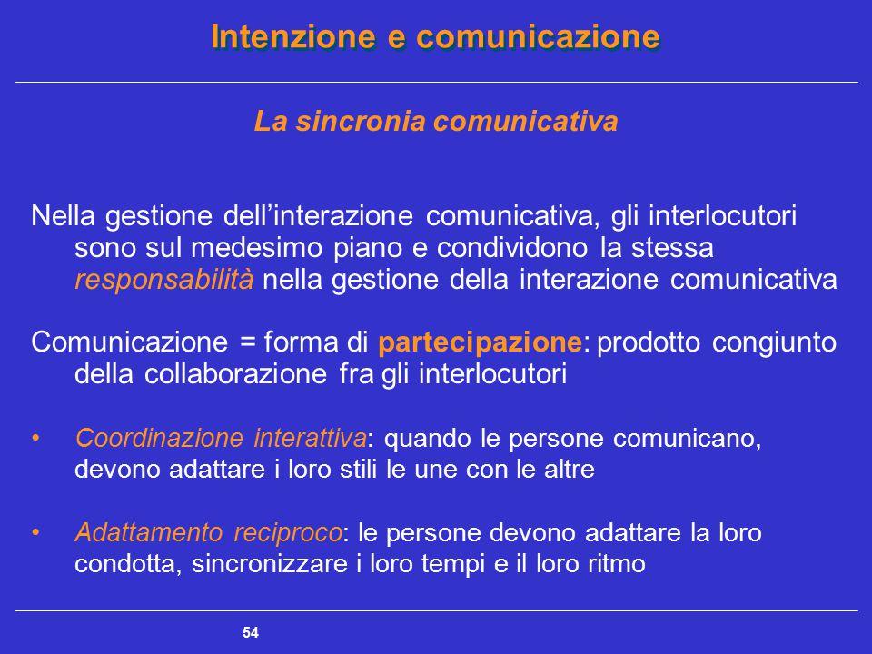 Intenzione e comunicazione 55 Sincronia comunicativa: proprietà globale e fondamentale della comunicazione La dimensione temporale è molto importante nell'organizzare la sequenza degli scambi comunicativi