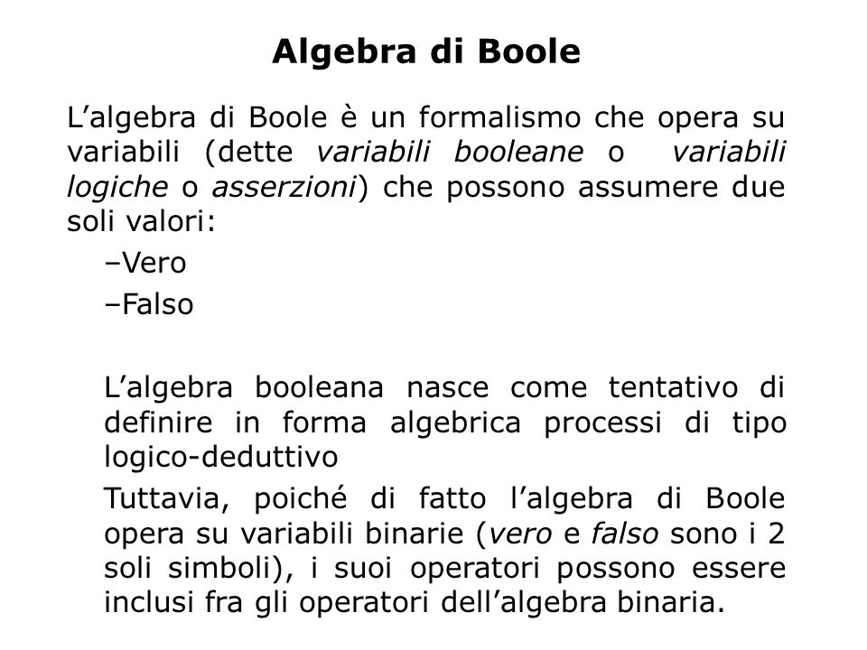 Algebra di Boole L'algebra di Boole è un formalismo che opera su variabili (dette variabili booleane o variabili logiche o asserzioni) che possono assumere due soli valori: –Vero –Falso L'algebra booleana nasce come tentativo di definire in forma algebrica processi di tipo logico-deduttivo Tuttavia, poiché di fatto l'algebra di Boole opera su variabili binarie (vero e falso sono i 2 soli simboli), i suoi operatori possono essere inclusi fra gli operatori dell'algebra binaria.