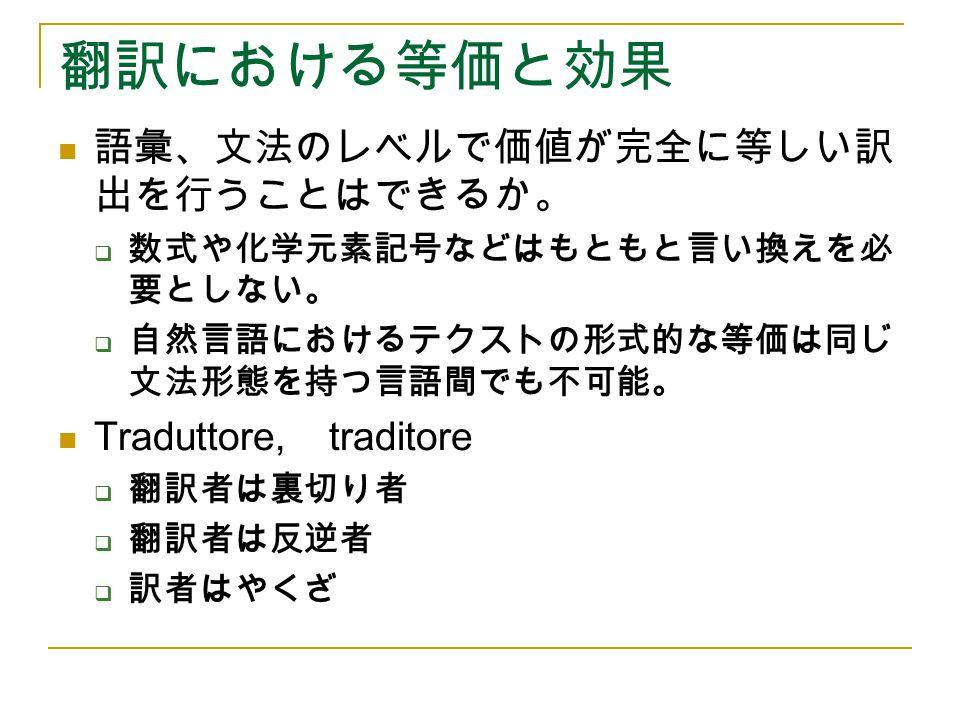 翻訳における等価と効果 語彙、文法のレベルで価値が完全に等しい訳 出を行うことはできるか。  数式や化学元素記号などはもともと言い換えを必 要としない。  自然言語におけるテクストの形式的な等価は同じ 文法形態を持つ言語間でも不可能。 Traduttore, traditore  翻訳者は裏切