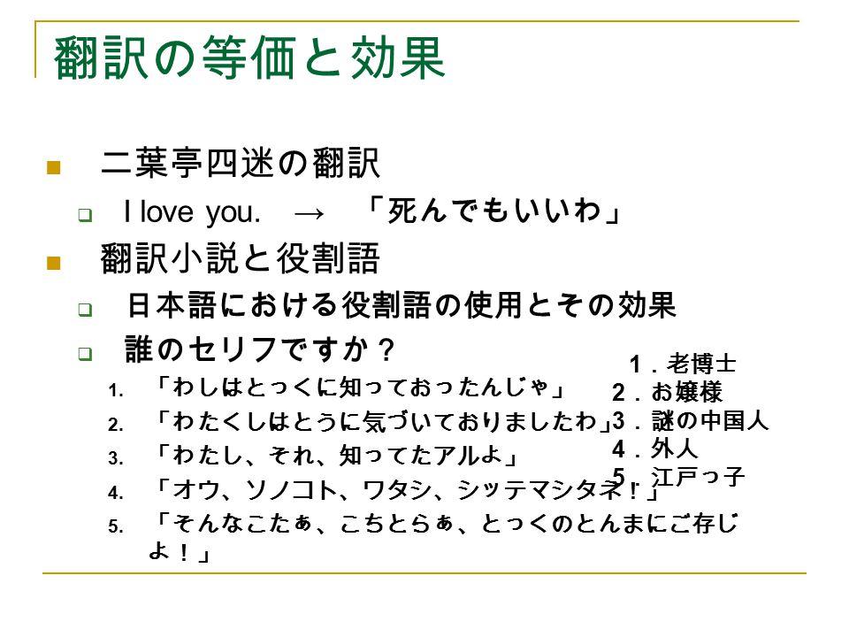 翻訳の等価と効果 二葉亭四迷の翻訳  I love you. → 「死んでもいいわ」 翻訳小説と役割語  日本語における役割語の使用とその効果  誰のセリフですか? 1. 「わしはとっくに知っておったんじゃ」 2. 「わたくしはとうに気づいておりましたわ」 3. 「わたし、それ、知ってたアルよ