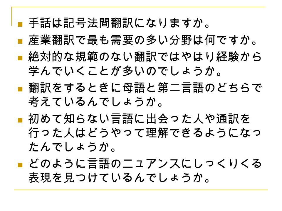 手話は記号法間翻訳になりますか。 産業翻訳で最も需要の多い分野は何ですか。 絶対的な規範のない翻訳ではやはり経験から 学んでいくことが多いのでしょうか。 翻訳をするときに母語と第二言語のどちらで 考えているんでしょうか。 初めて知らない言語に出会った人や通訳を 行った人はどうやって理解できるようにな