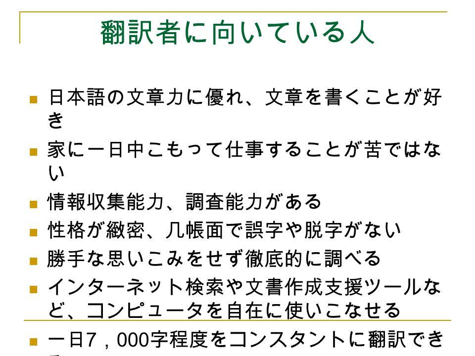 翻訳者に向いている人 日本語の文章力に優れ、文章を書くことが好 き 家に一日中こもって仕事することが苦ではな い 情報収集能力、調査能力がある 性格が緻密、几帳面で誤字や脱字がない 勝手な思いこみをせず徹底的に調べる インターネット検索や文書作成支援ツールな ど、コンピュータを自在に使いこなせる 一
