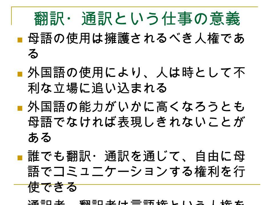 翻訳・通訳という仕事の意義 母語の使用は擁護されるべき人権であ る 外国語の使用により、人は時として不 利な立場に追い込まれる 外国語の能力がいかに高くなろうとも 母語でなければ表現しきれないことが ある 誰でも翻訳・通訳を通じて、自由に母 語でコミュニケーションする権利を行 使できる 通訳者、翻訳