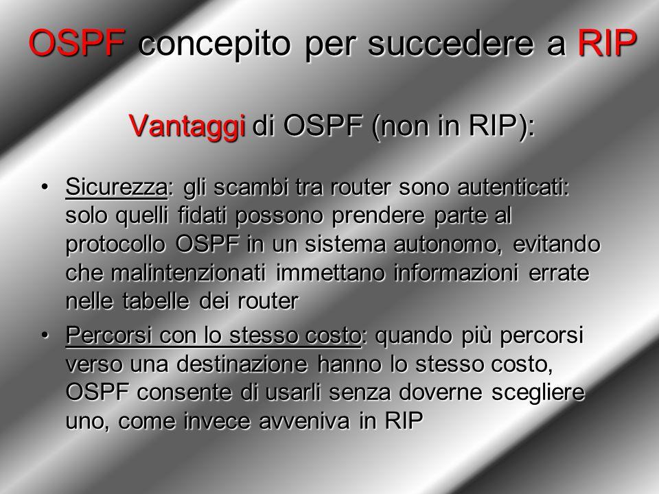 OSPF concepito per succedere a RIP Vantaggi di OSPF (non in RIP): Sicurezza: gli scambi tra router sono autenticati: solo quelli fidati possono prendere parte al protocollo OSPF in un sistema autonomo, evitando che malintenzionati immettano informazioni errate nelle tabelle dei routerSicurezza: gli scambi tra router sono autenticati: solo quelli fidati possono prendere parte al protocollo OSPF in un sistema autonomo, evitando che malintenzionati immettano informazioni errate nelle tabelle dei router Percorsi con lo stesso costo: quando più percorsi verso una destinazione hanno lo stesso costo, OSPF consente di usarli senza doverne scegliere uno, come invece avveniva in RIPPercorsi con lo stesso costo: quando più percorsi verso una destinazione hanno lo stesso costo, OSPF consente di usarli senza doverne scegliere uno, come invece avveniva in RIP