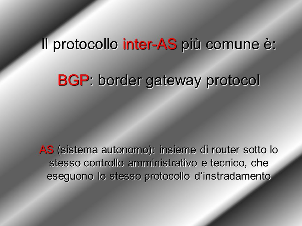 Il protocollo inter-AS più comune è: BGP: border gateway protocol AS (sistema autonomo): insieme di router sotto lo stesso controllo amministrativo e tecnico, che eseguono lo stesso protocollo d'instradamento