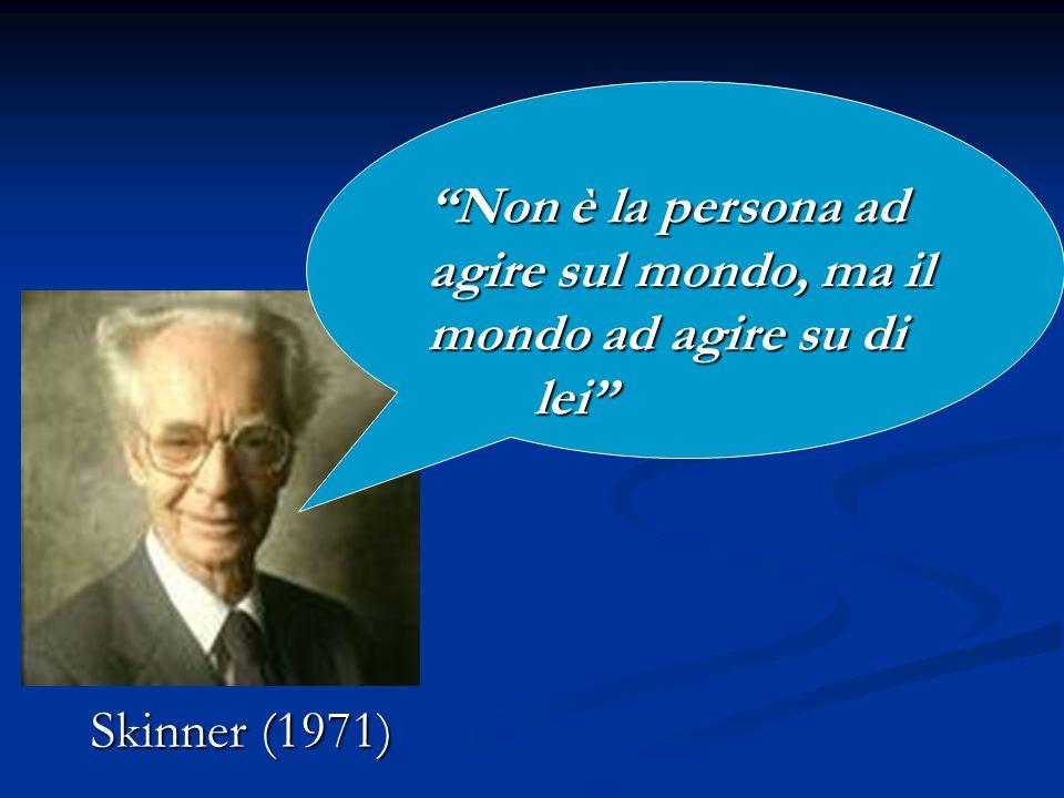 """Skinner (1971) """"Non è la persona ad agire sul mondo, ma il mondo ad agire su di lei"""""""