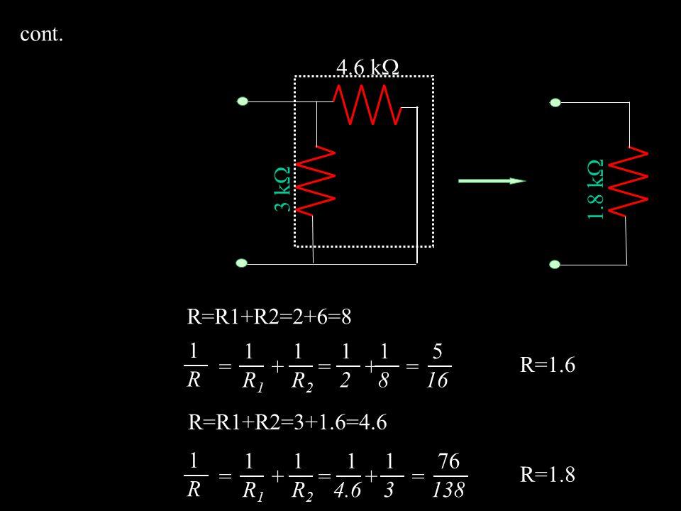 3 k  6 k  2 k  R=R1+R2=2+6=8 8 k  1 R = + = + = 1 R1R1 1 R2R2 1 2 1 8 5 16 R=1.6 1.6 k  R=R1+R2=3+1.6=4.6