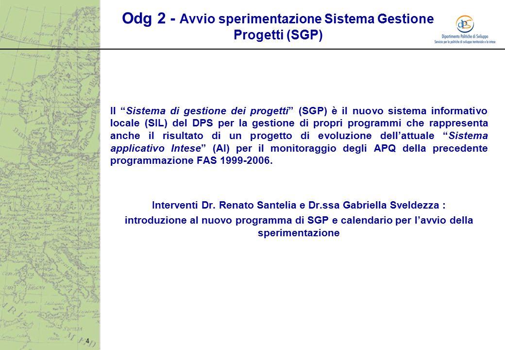 4 Odg 2 - Avvio sperimentazione Sistema Gestione Progetti (SGP) Il Sistema di gestione dei progetti (SGP) è il nuovo sistema informativo locale (SIL) del DPS per la gestione di propri programmi che rappresenta anche il risultato di un progetto di evoluzione dell'attuale Sistema applicativo Intese (AI) per il monitoraggio degli APQ della precedente programmazione FAS 1999-2006.
