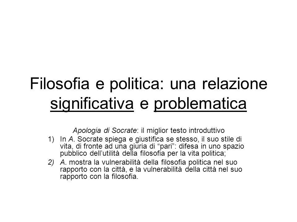 Filosofia e politica: una relazione significativa e problematica Apologia di Socrate: il miglior testo introduttivo 1)In A. Socrate spiega e giustific