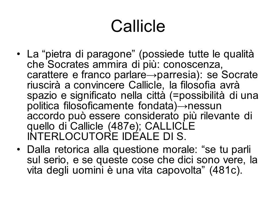 """Callicle La """"pietra di paragone"""" (possiede tutte le qualità che Socrates ammira di più: conoscenza, carattere e franco parlare→parresia): se Socrate r"""