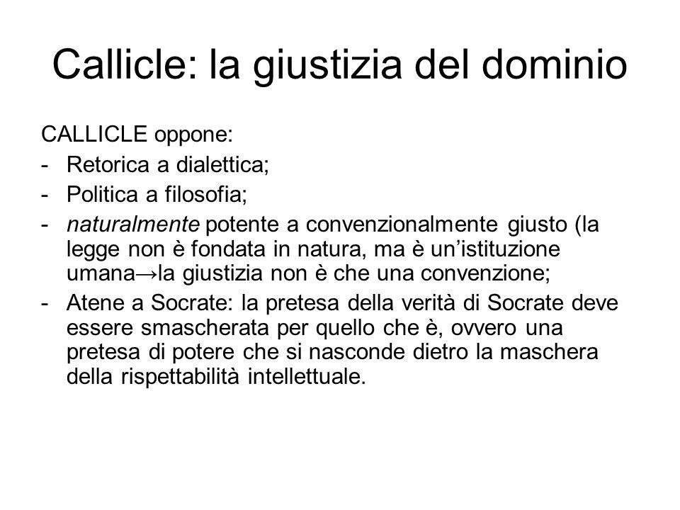 Callicle: la giustizia del dominio CALLICLE oppone: -Retorica a dialettica; -Politica a filosofia; -naturalmente potente a convenzionalmente giusto (l