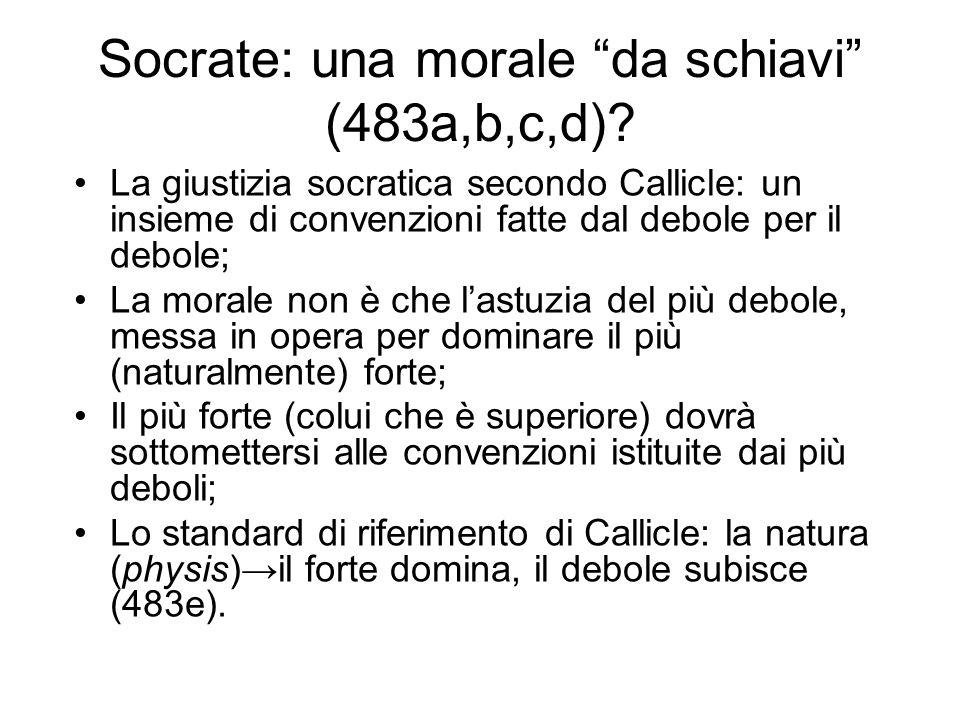 """Socrate: una morale """"da schiavi"""" (483a,b,c,d)? La giustizia socratica secondo Callicle: un insieme di convenzioni fatte dal debole per il debole; La m"""
