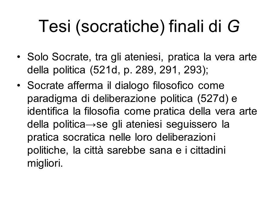 Tesi (socratiche) finali di G Solo Socrate, tra gli ateniesi, pratica la vera arte della politica (521d, p. 289, 291, 293); Socrate afferma il dialogo