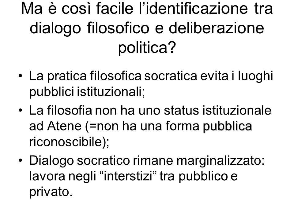 Ma è così facile l'identificazione tra dialogo filosofico e deliberazione politica? La pratica filosofica socratica evita i luoghi pubblici istituzion