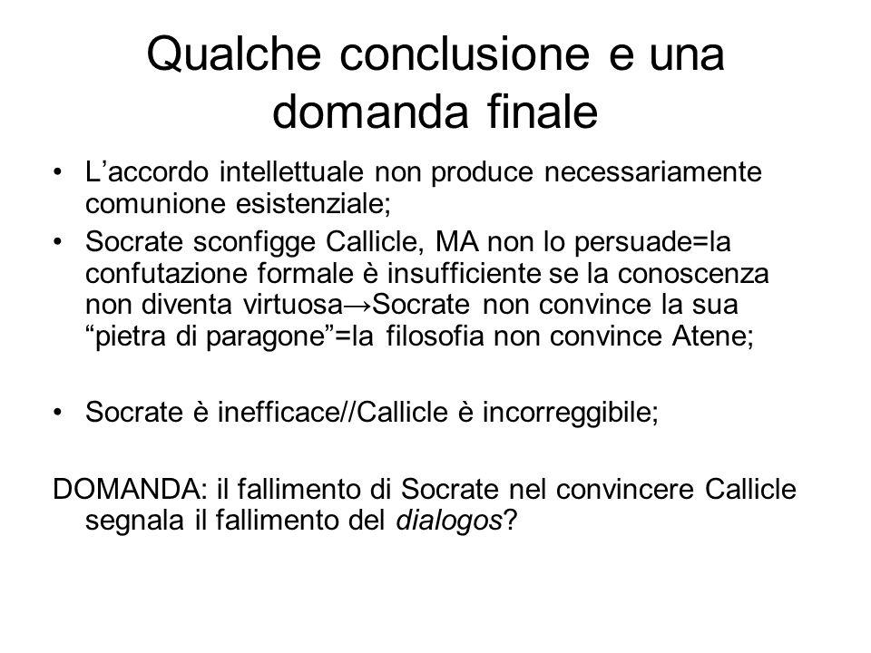 Qualche conclusione e una domanda finale L'accordo intellettuale non produce necessariamente comunione esistenziale; Socrate sconfigge Callicle, MA no
