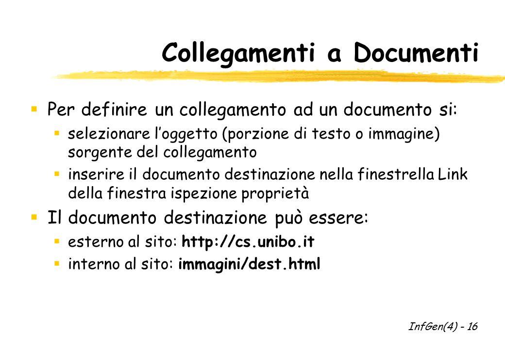 Collegamenti a Documenti  Per definire un collegamento ad un documento si:  selezionare l'oggetto (porzione di testo o immagine) sorgente del collegamento  inserire il documento destinazione nella finestrella Link della finestra ispezione proprietà  Il documento destinazione può essere:  esterno al sito: http://cs.unibo.it  interno al sito: immagini/dest.html InfGen(4) - 16