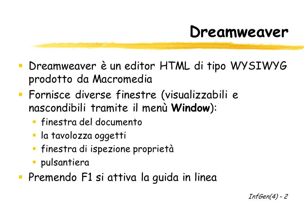 Dreamweaver  Dreamweaver è un editor HTML di tipo WYSIWYG prodotto da Macromedia  Fornisce diverse finestre (visualizzabili e nascondibili tramite il menù Window):  finestra del documento  la tavolozza oggetti  finestra di ispezione proprietà  pulsantiera  Premendo F1 si attiva la guida in linea InfGen(4) - 2