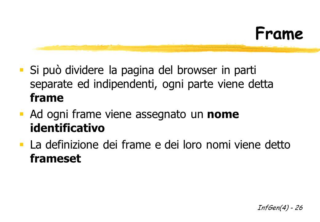 Frame  Si può dividere la pagina del browser in parti separate ed indipendenti, ogni parte viene detta frame  Ad ogni frame viene assegnato un nome identificativo  La definizione dei frame e dei loro nomi viene detto frameset InfGen(4) - 26