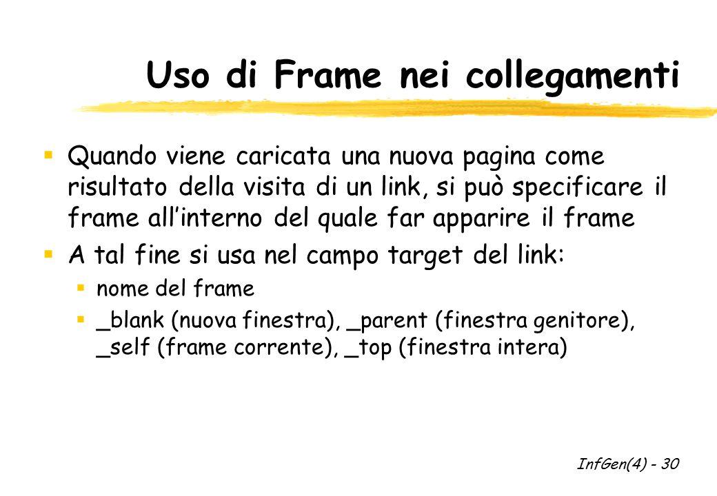 Uso di Frame nei collegamenti  Quando viene caricata una nuova pagina come risultato della visita di un link, si può specificare il frame all'interno del quale far apparire il frame  A tal fine si usa nel campo target del link:  nome del frame  _blank (nuova finestra), _parent (finestra genitore), _self (frame corrente), _top (finestra intera) InfGen(4) - 30