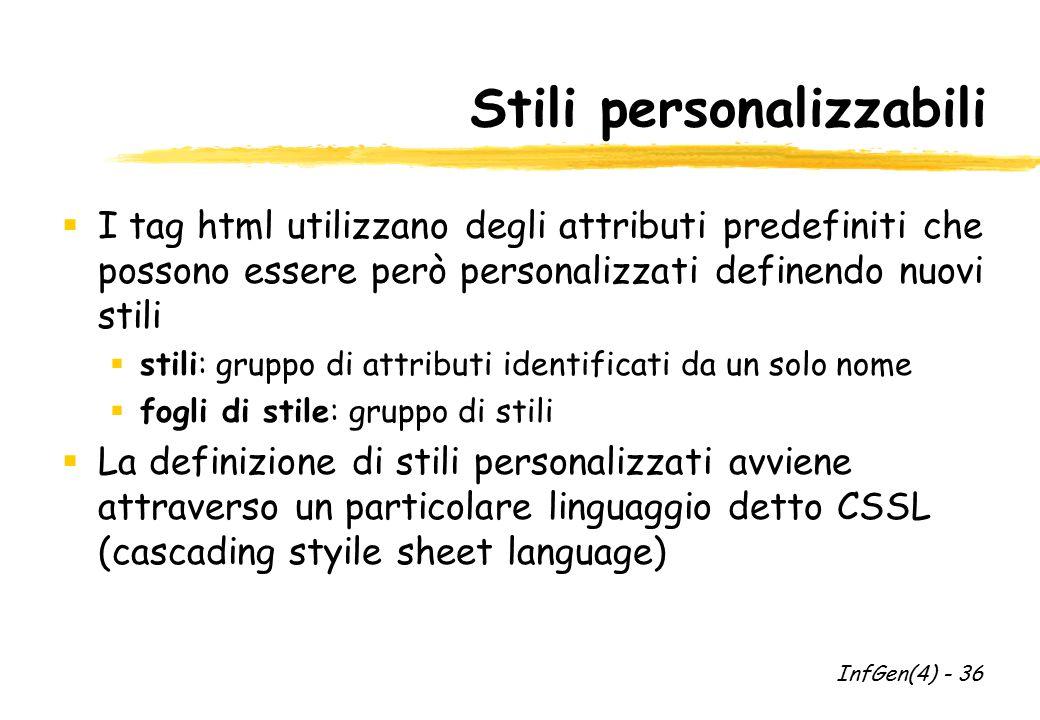 Stili personalizzabili  I tag html utilizzano degli attributi predefiniti che possono essere però personalizzati definendo nuovi stili  stili: gruppo di attributi identificati da un solo nome  fogli di stile: gruppo di stili  La definizione di stili personalizzati avviene attraverso un particolare linguaggio detto CSSL (cascading styile sheet language) InfGen(4) - 36