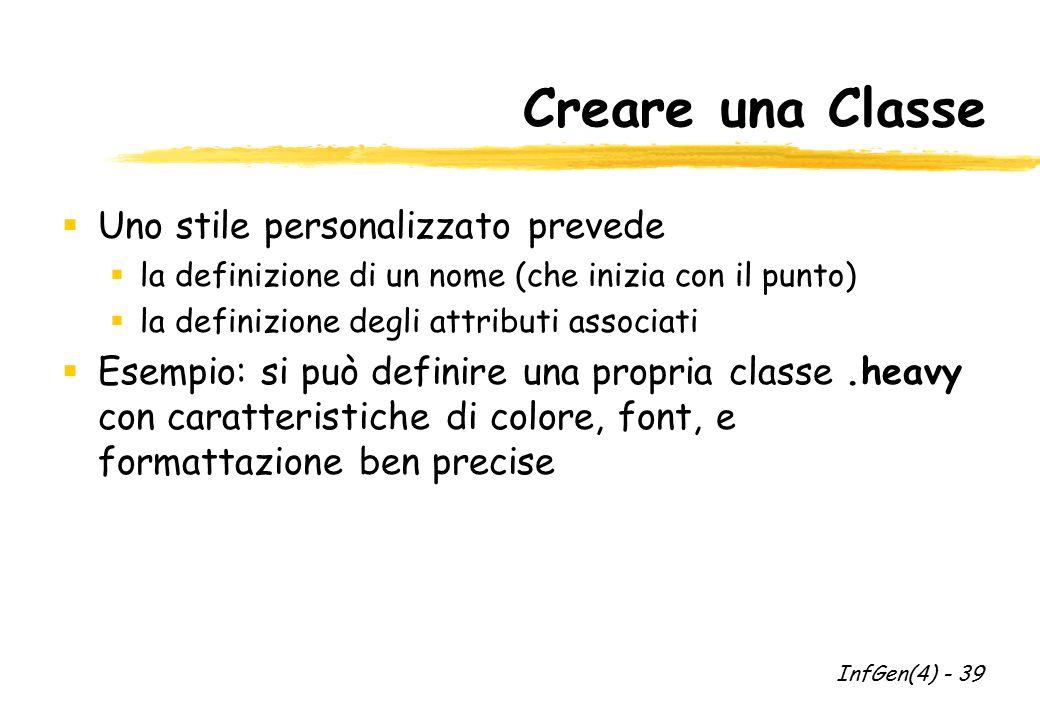 Creare una Classe  Uno stile personalizzato prevede  la definizione di un nome (che inizia con il punto)  la definizione degli attributi associati  Esempio: si può definire una propria classe.heavy con caratteristiche di colore, font, e formattazione ben precise InfGen(4) - 39