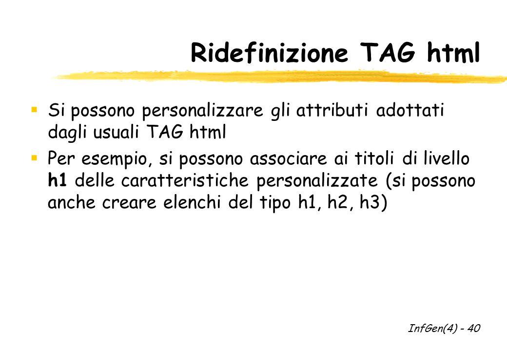 Ridefinizione TAG html  Si possono personalizzare gli attributi adottati dagli usuali TAG html  Per esempio, si possono associare ai titoli di livello h1 delle caratteristiche personalizzate (si possono anche creare elenchi del tipo h1, h2, h3) InfGen(4) - 40