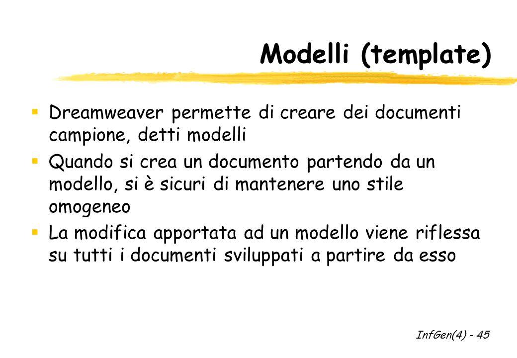 Modelli (template)  Dreamweaver permette di creare dei documenti campione, detti modelli  Quando si crea un documento partendo da un modello, si è sicuri di mantenere uno stile omogeneo  La modifica apportata ad un modello viene riflessa su tutti i documenti sviluppati a partire da esso InfGen(4) - 45