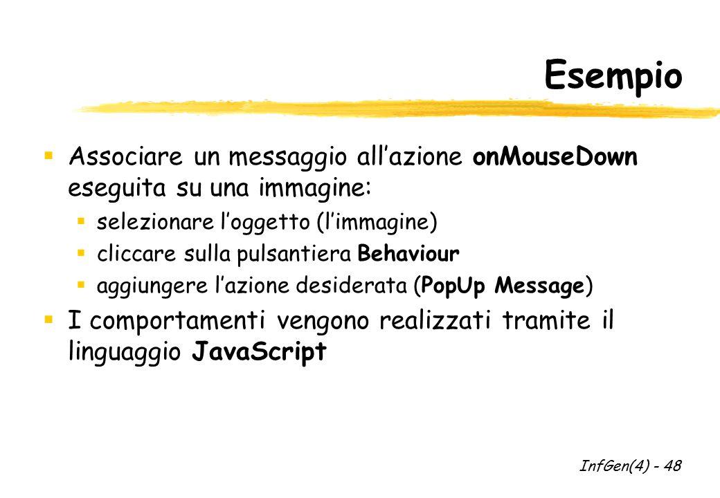 Esempio  Associare un messaggio all'azione onMouseDown eseguita su una immagine:  selezionare l'oggetto (l'immagine)  cliccare sulla pulsantiera Behaviour  aggiungere l'azione desiderata (PopUp Message)  I comportamenti vengono realizzati tramite il linguaggio JavaScript InfGen(4) - 48