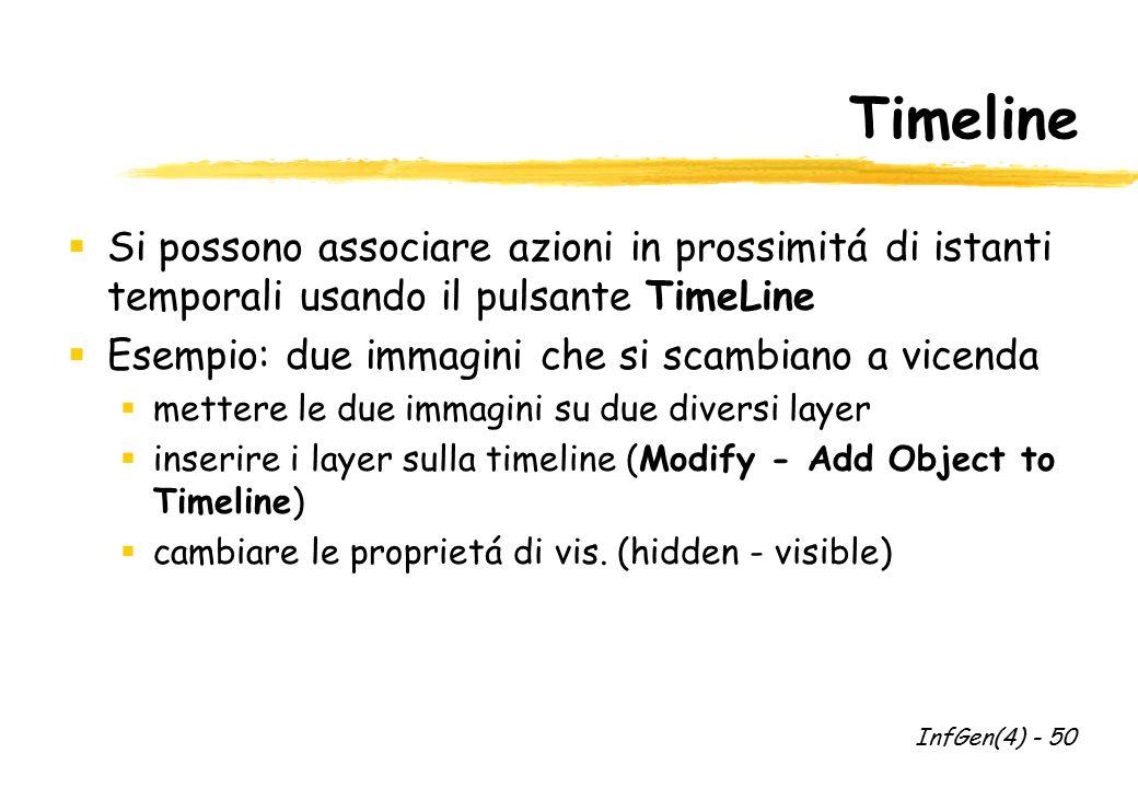 Timeline  Si possono associare azioni in prossimitá di istanti temporali usando il pulsante TimeLine  Esempio: due immagini che si scambiano a vicenda  mettere le due immagini su due diversi layer  inserire i layer sulla timeline (Modify - Add Object to Timeline)  cambiare le proprietá di vis.
