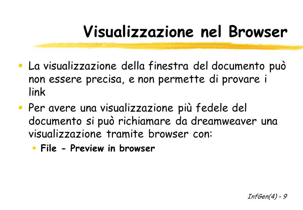 Visualizzazione nel Browser  La visualizzazione della finestra del documento può non essere precisa, e non permette di provare i link  Per avere una visualizzazione più fedele del documento si può richiamare da dreamweaver una visualizzazione tramite browser con:  File - Preview in browser InfGen(4) - 9